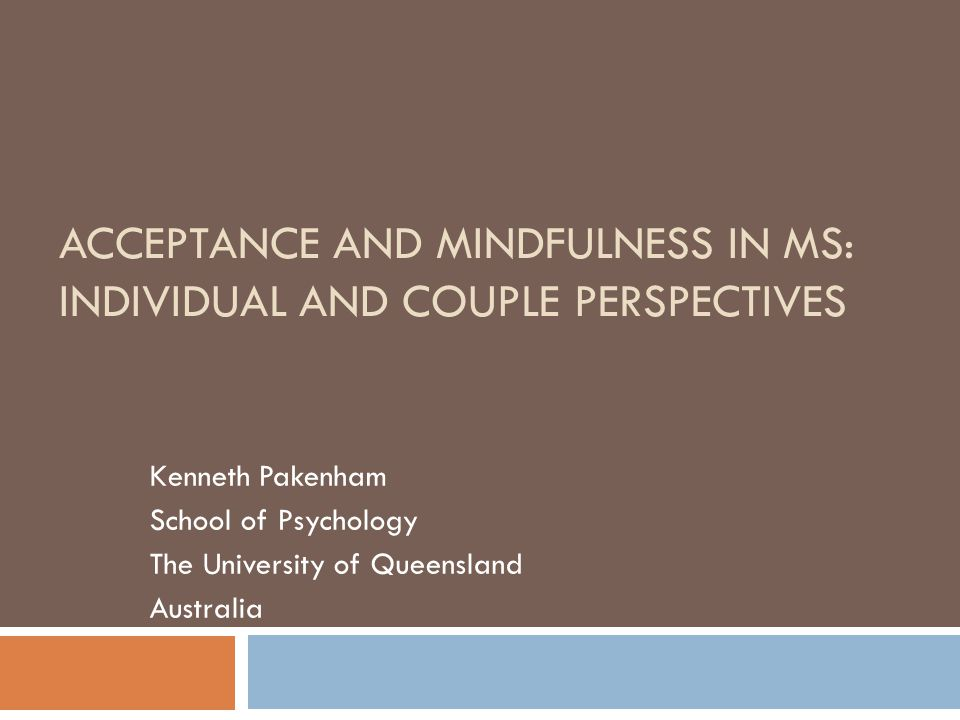 ACCEPTANCE AND MINDFULNESS IN MS: INDIVIDUAL AND COUPLE PERSPECTIVES Kenneth Pakenham School of Psychology The University of Queensland Australia