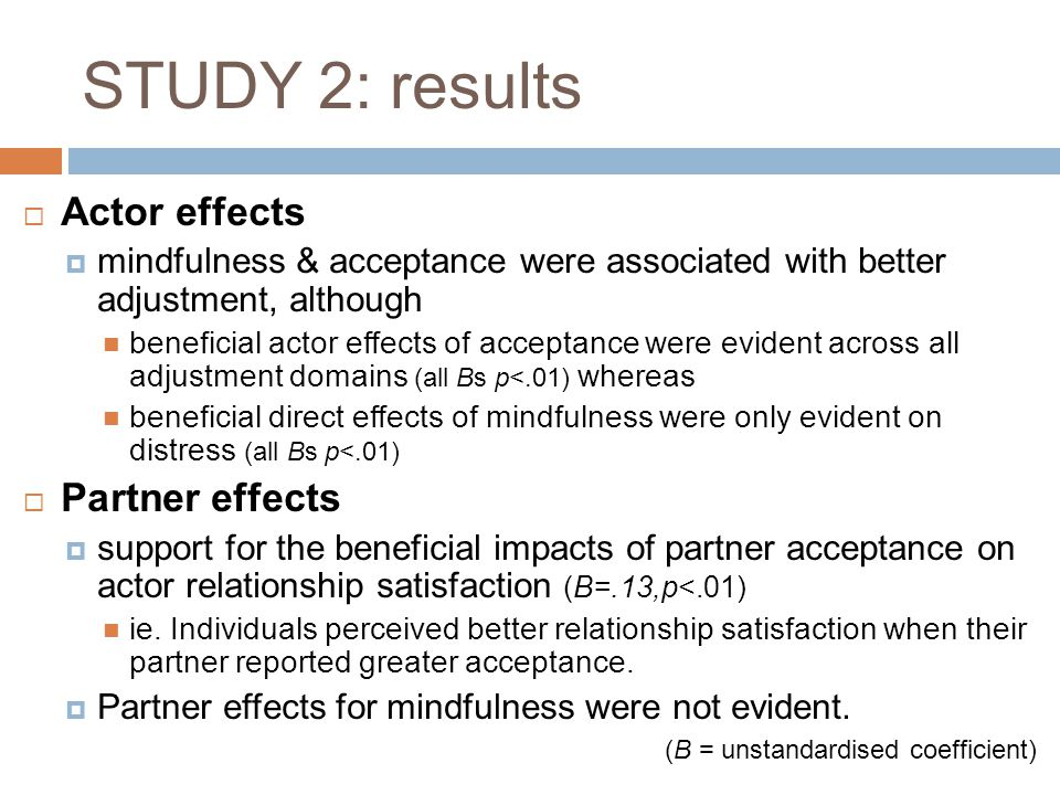 STUDY 2: results  Actor effects  mindfulness & acceptance were associated with better adjustment, although beneficial actor effects of acceptance we