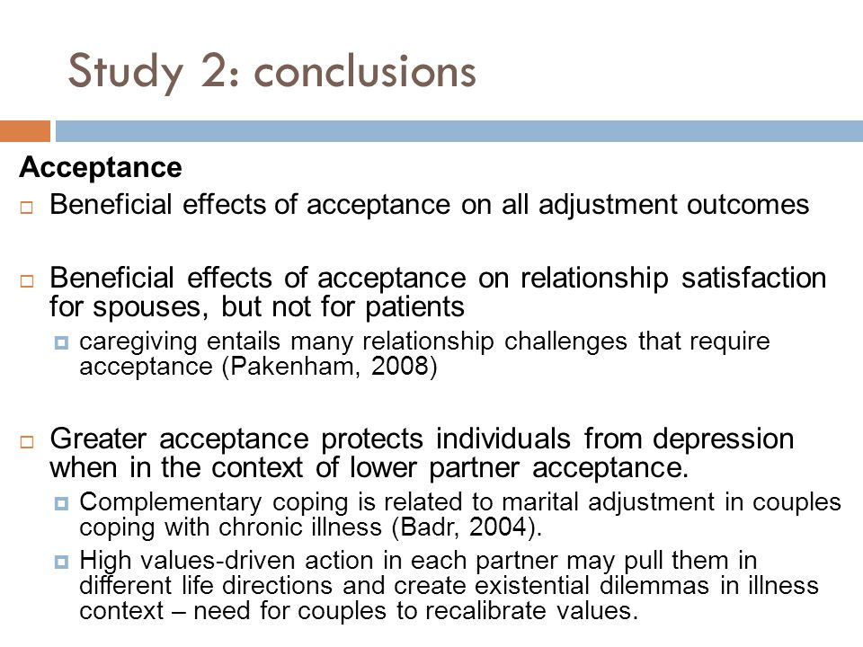 Study 2: conclusions Acceptance  Beneficial effects of acceptance on all adjustment outcomes  Beneficial effects of acceptance on relationship satis