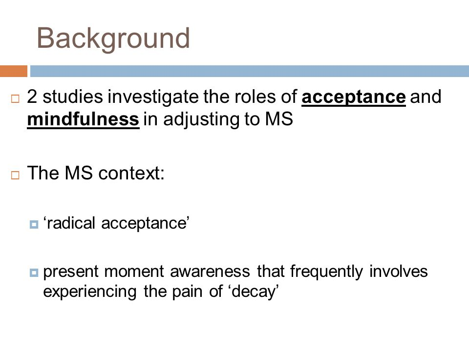 Background  2 studies investigate the roles of acceptance and mindfulness in adjusting to MS  The MS context:  'radical acceptance'  present momen