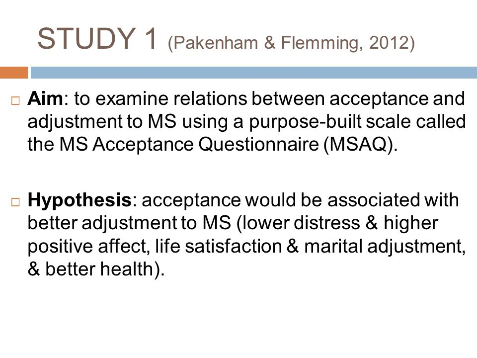 STUDY 1 (Pakenham & Flemming, 2012)  Aim: to examine relations between acceptance and adjustment to MS using a purpose-built scale called the MS Acce