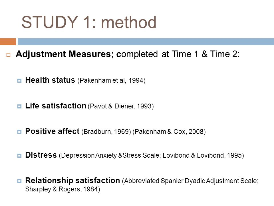 STUDY 1: method  Adjustment Measures; completed at Time 1 & Time 2:  Health status (Pakenham et al, 1994)  Life satisfaction (Pavot & Diener, 1993)