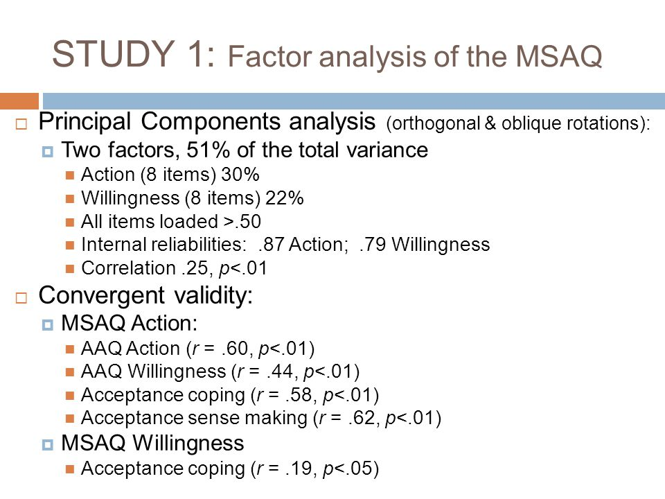 STUDY 1: Factor analysis of the MSAQ  Principal Components analysis (orthogonal & oblique rotations):  Two factors, 51% of the total variance Action