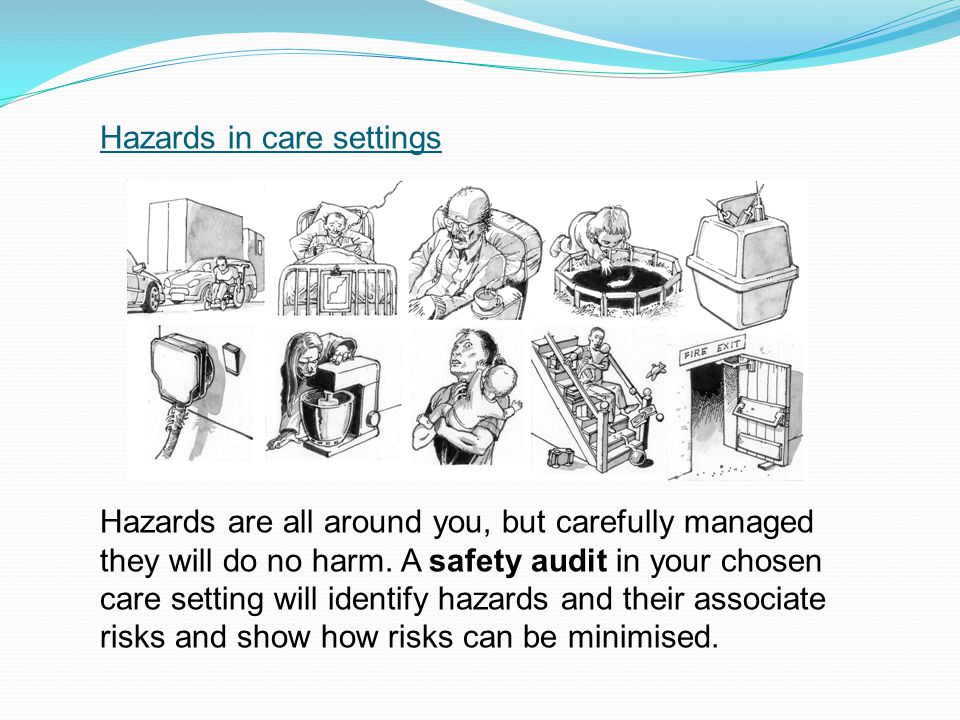 Hazards in care settings Hazards are all around you, but carefully managed they will do no harm. A safety audit in your chosen care setting will ident