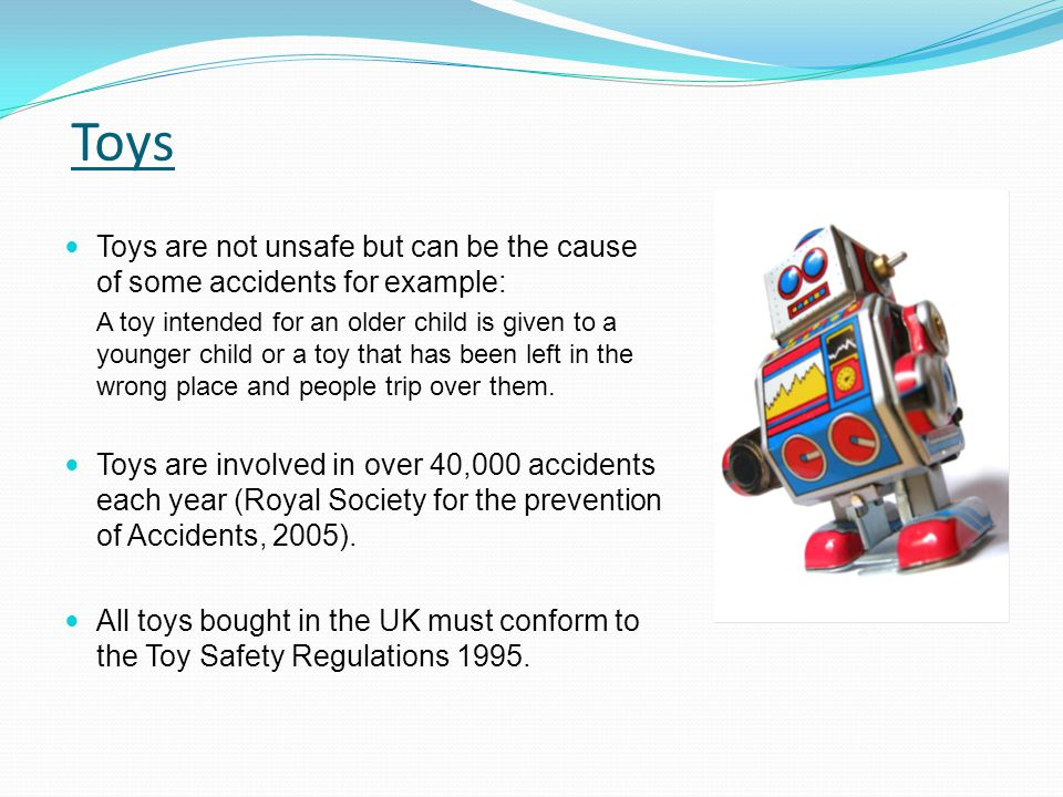 Toys are not unsafe but can be the cause of some accidents for example: A toy intended for an older child is given to a younger child or a toy that ha