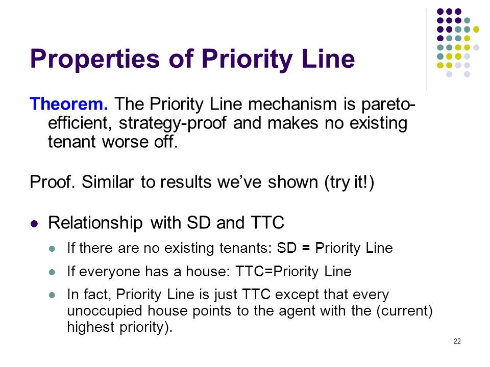 Properties of Priority Line Theorem. The Priority Line mechanism is pareto- efficient, strategy-proof and makes no existing tenant worse off. Proof. S