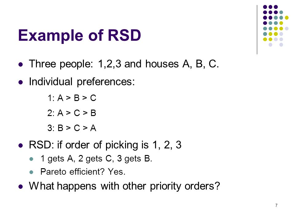 Example of RSD Three people: 1,2,3 and houses A, B, C. Individual preferences: 1: A > B > C 2: A > C > B 3: B > C > A RSD: if order of picking is 1, 2