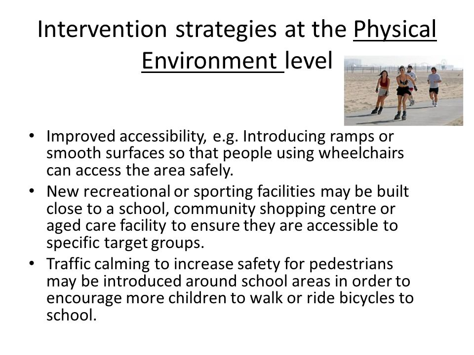 Intervention strategies at the Physical Environment level Improved accessibility, e.g. Introducing ramps or smooth surfaces so that people using wheel