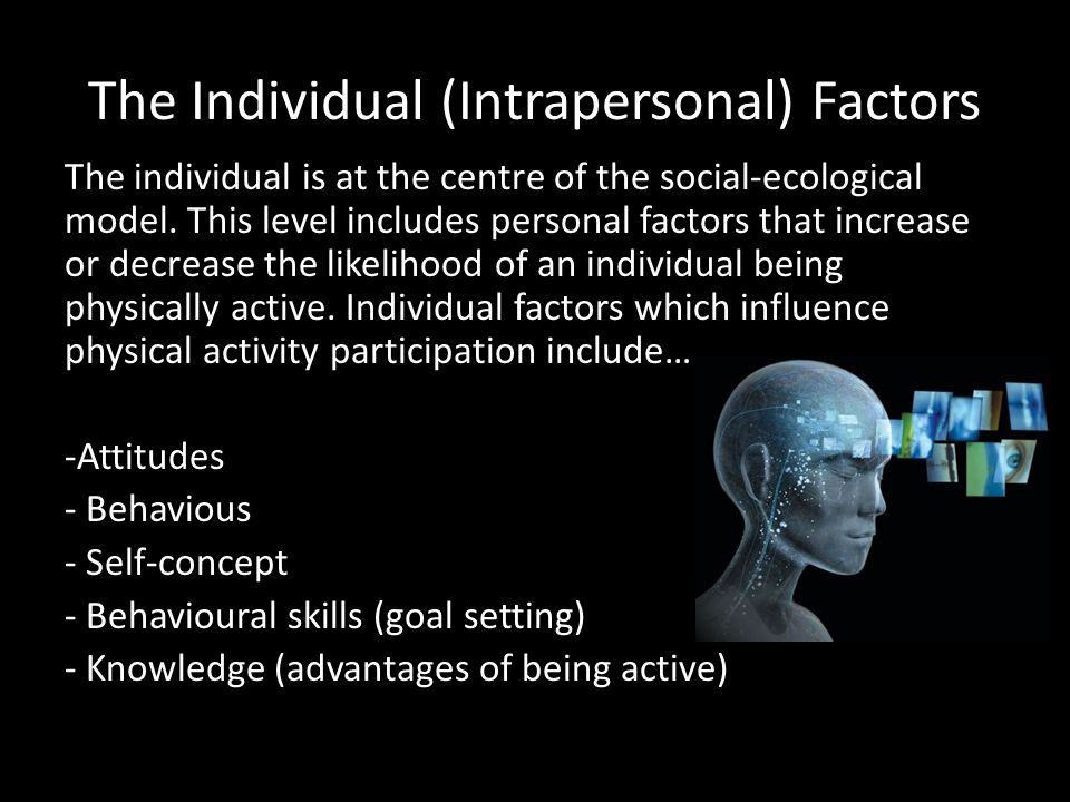 Intervention strategies at the Individual (Intrapersonal) level Strategies which bring change at the individual level tend to focus on changing an individual's knowledge, attitudes, behaviour and skills.