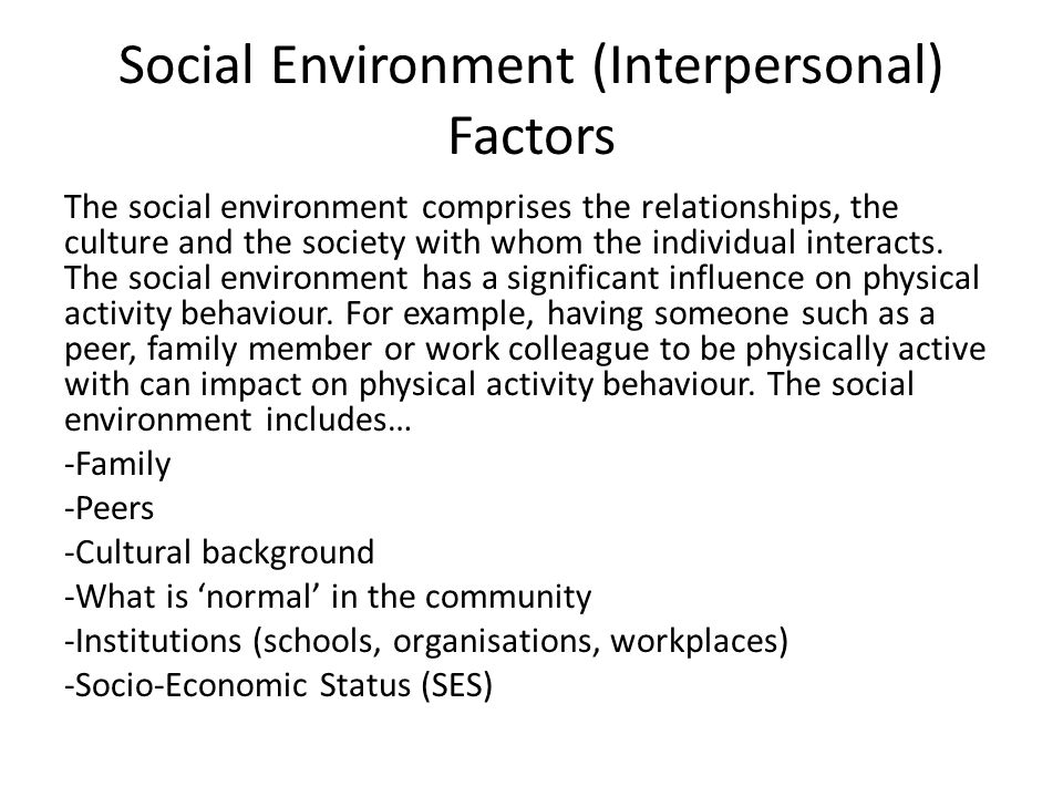 Social Environment (Interpersonal) Factors The social environment comprises the relationships, the culture and the society with whom the individual in