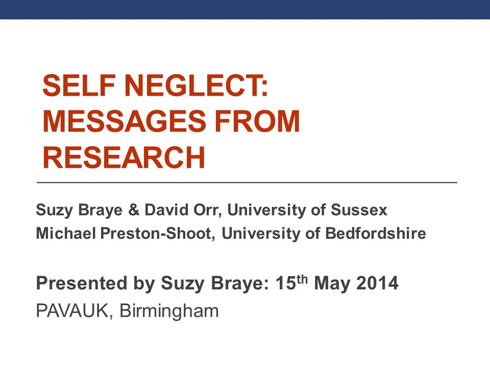 SELF NEGLECT: MESSAGES FROM RESEARCH Suzy Braye & David Orr, University of Sussex Michael Preston-Shoot, University of Bedfordshire Presented by Suzy