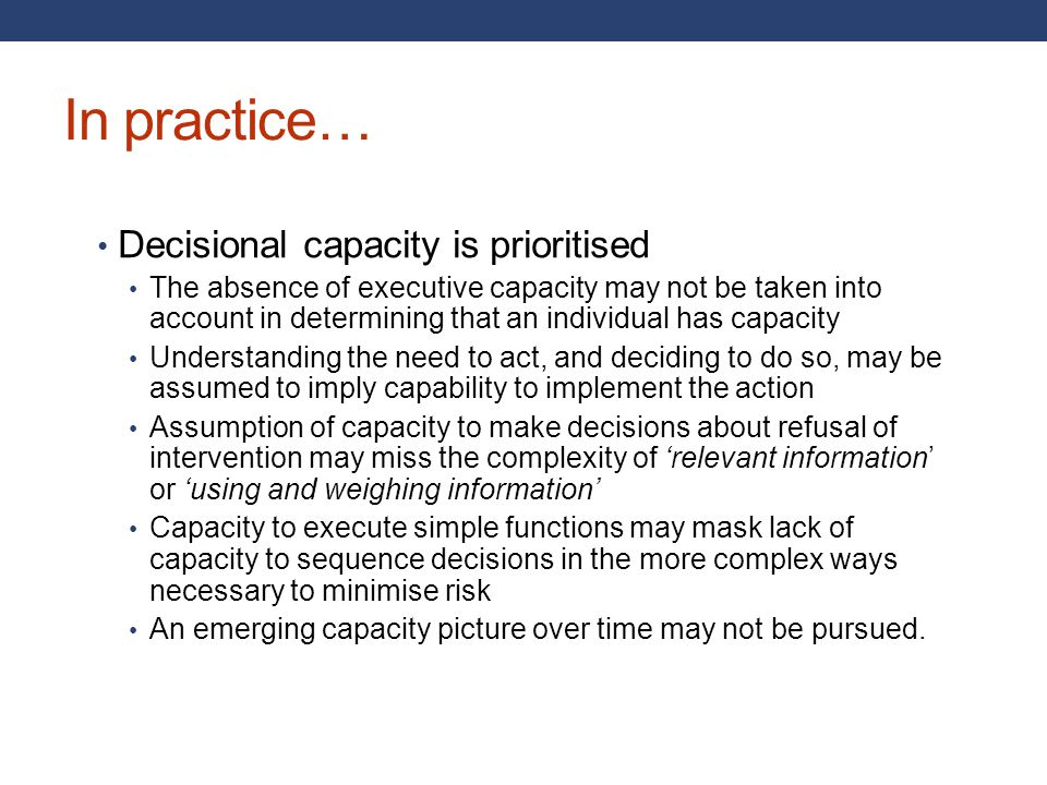 In practice… Decisional capacity is prioritised The absence of executive capacity may not be taken into account in determining that an individual has