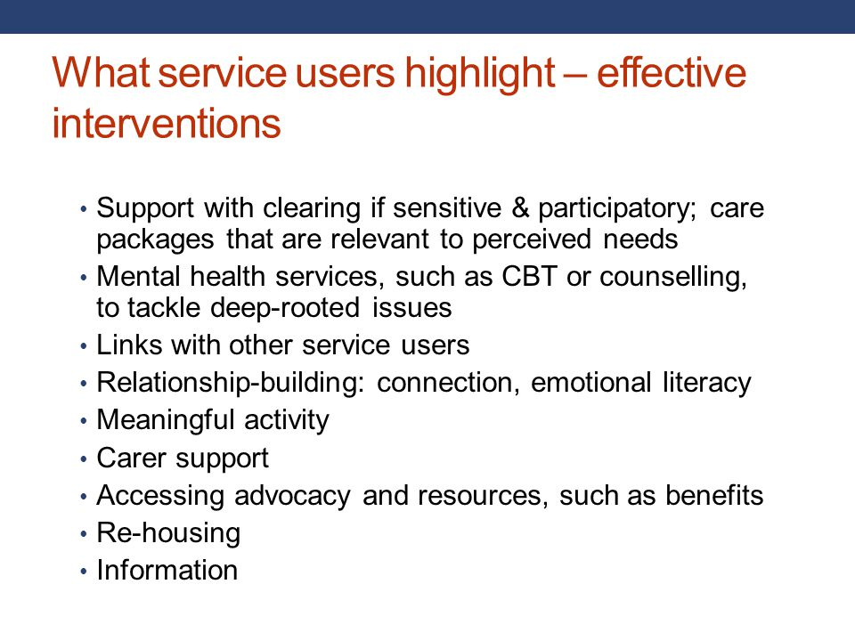 What service users highlight – effective interventions Support with clearing if sensitive & participatory; care packages that are relevant to perceive