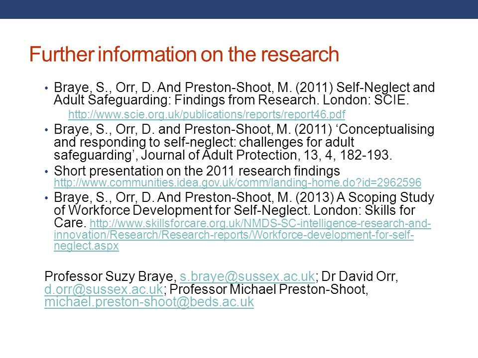 Further information on the research Braye, S., Orr, D. And Preston-Shoot, M. (2011) Self-Neglect and Adult Safeguarding: Findings from Research. Londo