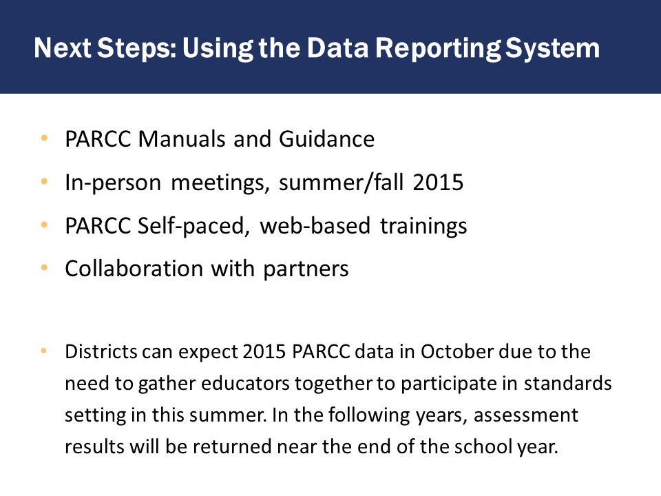 Next Steps: Informing Instruction PARCC Partnership Resource Center – Released test questions, tech-enabled – Student responses/exemplars – Build/Edit your own test questions – Digital library/courses, identified by standards Diagnostic/Non-Summative tests – Provided in 2015-2016 at no costs to districts