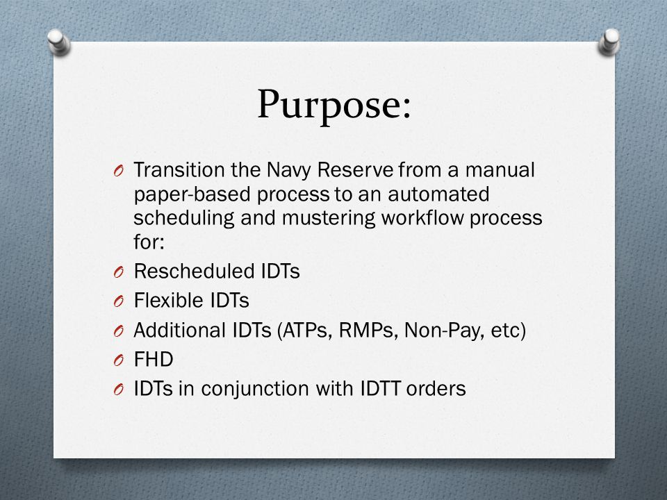 Purpose: O Transition the Navy Reserve from a manual paper-based process to an automated scheduling and mustering workflow process for: O Rescheduled IDTs O Flexible IDTs O Additional IDTs (ATPs, RMPs, Non-Pay, etc) O FHD O IDTs in conjunction with IDTT orders