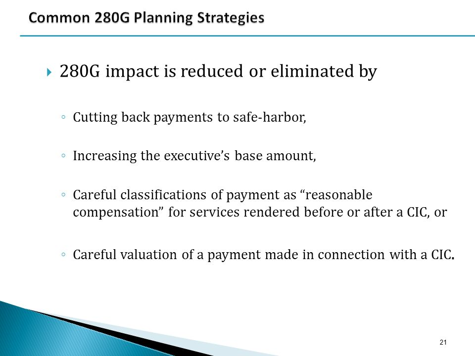  280G impact is reduced or eliminated by ◦ Cutting back payments to safe-harbor, ◦ Increasing the executive's base amount, ◦ Careful classifications