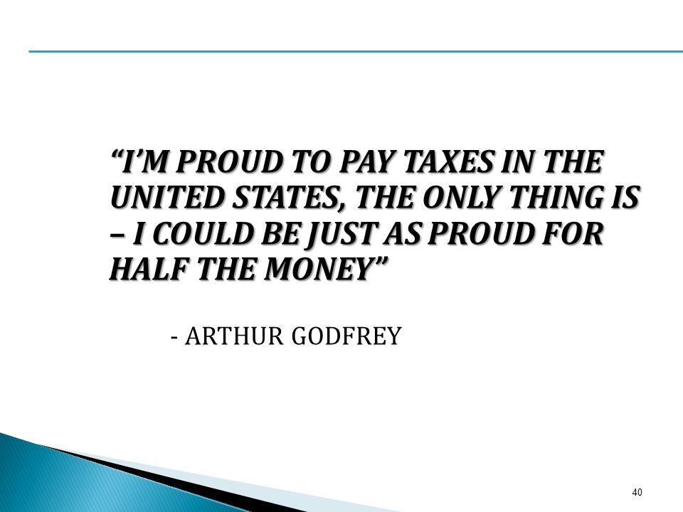 """I'M PROUD TO PAY TAXES IN THE UNITED STATES, THE ONLY THING IS – I COULD BE JUST AS PROUD FOR HALF THE MONEY"" - ARTHUR GODFREY 40"