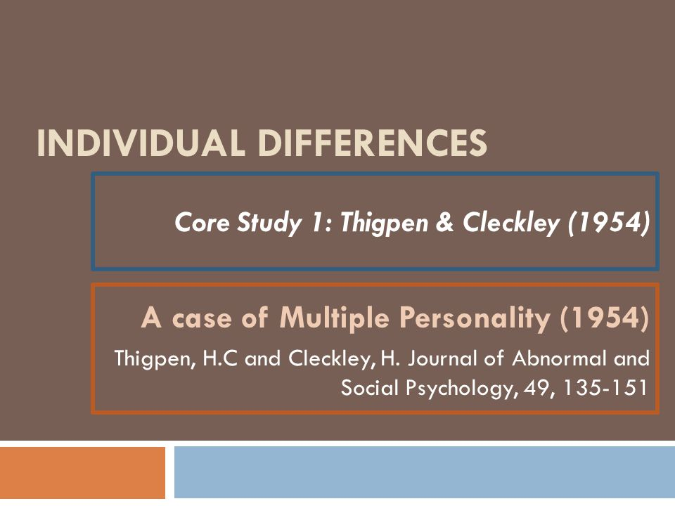 INDIVIDUAL DIFFERENCES Core Study 1: Thigpen & Cleckley (1954) A case of Multiple Personality (1954) Thigpen, H.C and Cleckley, H. Journal of Abnormal