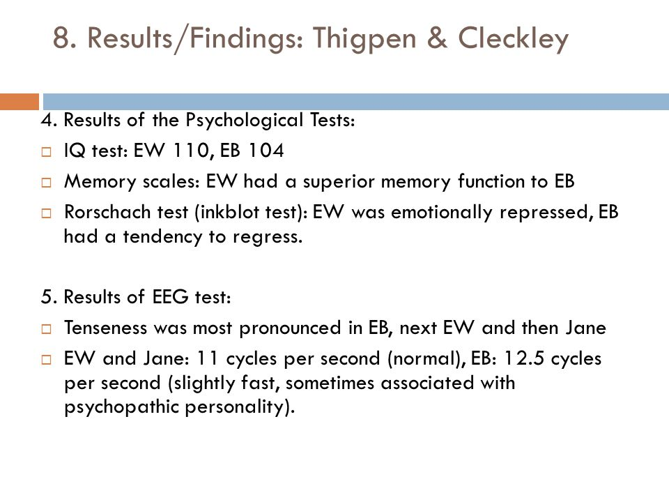 8. Results/Findings: Thigpen & Cleckley 4. Results of the Psychological Tests:  IQ test: EW 110, EB 104  Memory scales: EW had a superior memory fun