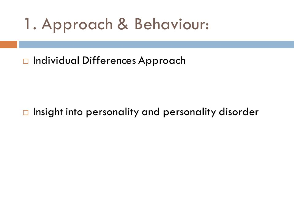 1. Approach & Behaviour:  Individual Differences Approach  Insight into personality and personality disorder