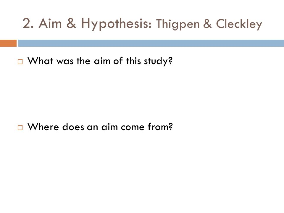 2. Aim & Hypothesis: Thigpen & Cleckley  What was the aim of this study?  Where does an aim come from?