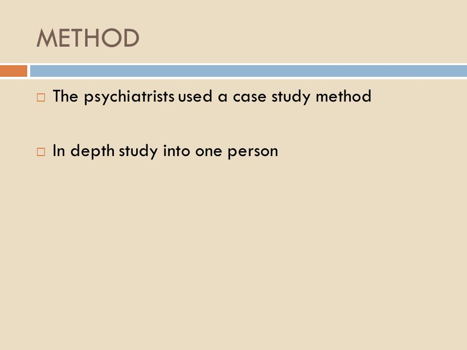 METHOD  The psychiatrists used a case study method  In depth study into one person