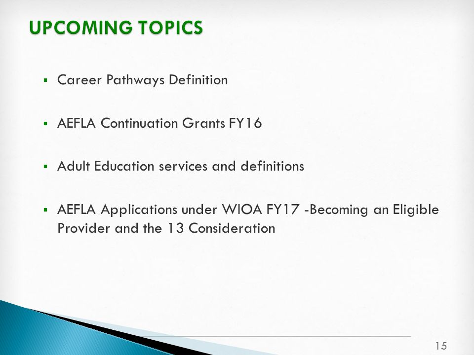 Career Pathways Definition  AEFLA Continuation Grants FY16  Adult Education services and definitions  AEFLA Applications under WIOA FY17 -Becoming an Eligible Provider and the 13 Consideration 15