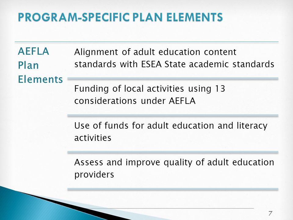 AEFLA Plan Elements Alignment of adult education content standards with ESEA State academic standards Funding of local activities using 13 considerations under AEFLA Use of funds for adult education and literacy activities Assess and improve quality of adult education providers 7