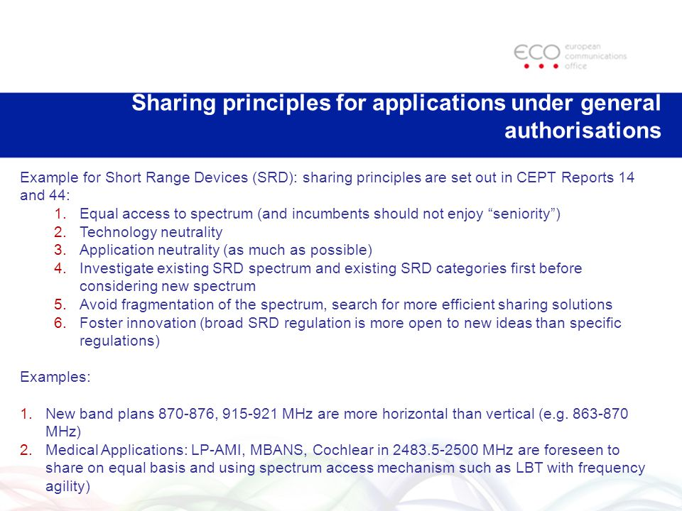 Sharing principles for applications under general authorisations Example for Short Range Devices (SRD): sharing principles are set out in CEPT Reports 14 and 44: 1.Equal access to spectrum (and incumbents should not enjoy seniority ) 2.Technology neutrality 3.Application neutrality (as much as possible) 4.Investigate existing SRD spectrum and existing SRD categories first before considering new spectrum 5.Avoid fragmentation of the spectrum, search for more efficient sharing solutions 6.Foster innovation (broad SRD regulation is more open to new ideas than specific regulations) Examples: 1.New band plans 870-876, 915-921 MHz are more horizontal than vertical (e.g.