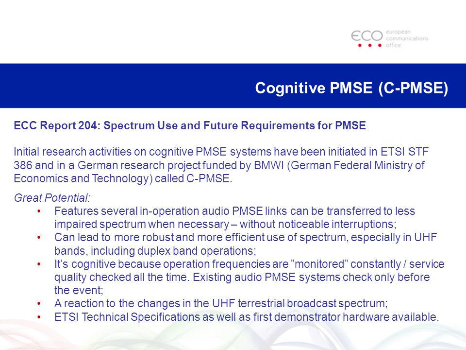 Cognitive PMSE (C-PMSE) ECC Report 204: Spectrum Use and Future Requirements for PMSE Initial research activities on cognitive PMSE systems have been initiated in ETSI STF 386 and in a German research project funded by BMWI (German Federal Ministry of Economics and Technology) called C-PMSE.