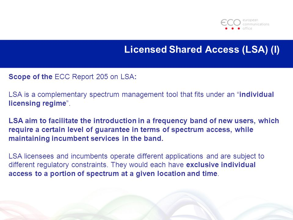 Licensed Shared Access (LSA) (I) Scope of the ECC Report 205 on LSA: LSA is a complementary spectrum management tool that fits under an individual licensing regime .