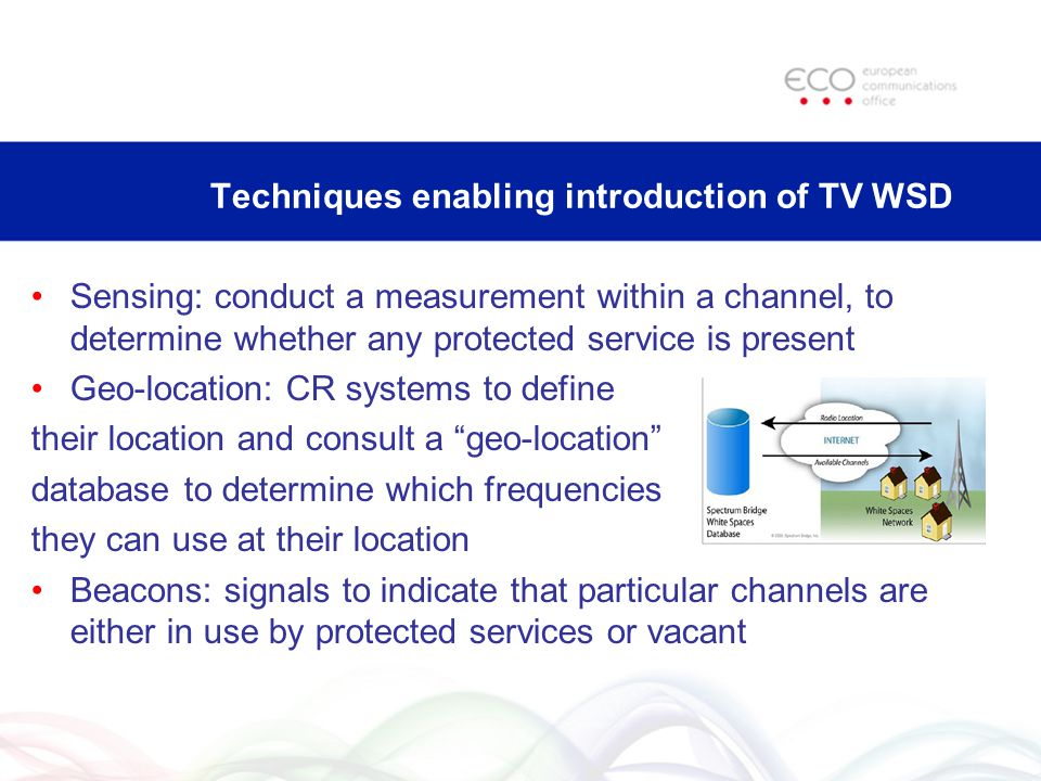 Techniques enabling introduction of TV WSD Sensing: conduct a measurement within a channel, to determine whether any protected service is present Geo-