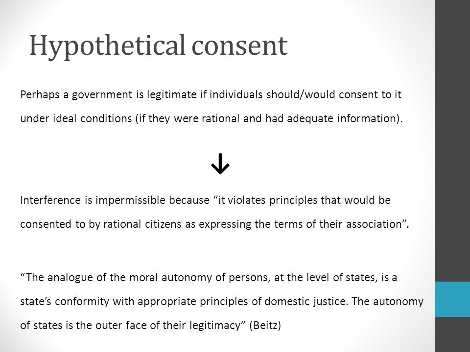 Hypothetical consent Perhaps a government is legitimate if individuals should/would consent to it under ideal conditions (if they were rational and had adequate information).