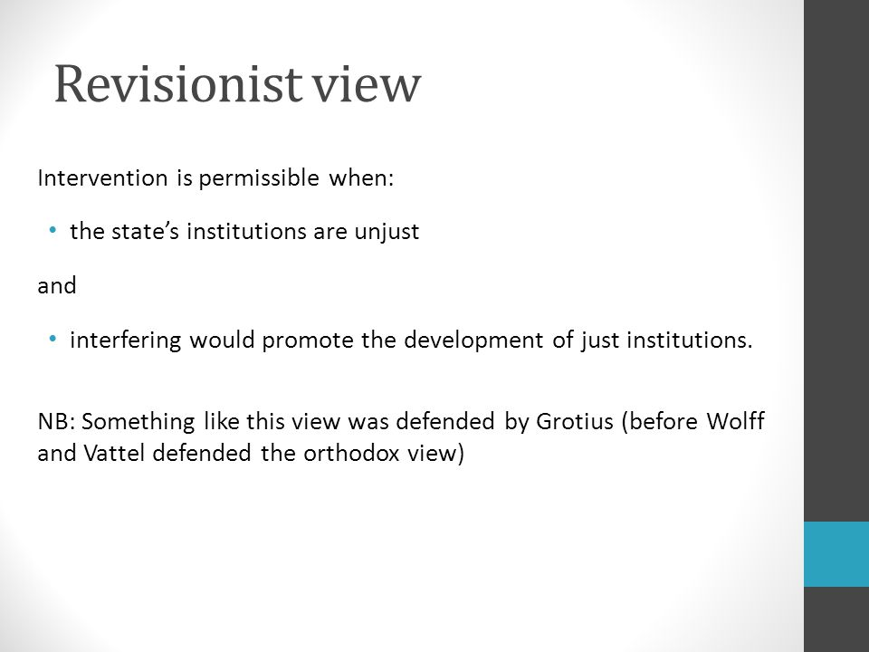 Revisionist view Intervention is permissible when: the state's institutions are unjust and interfering would promote the development of just institutions.