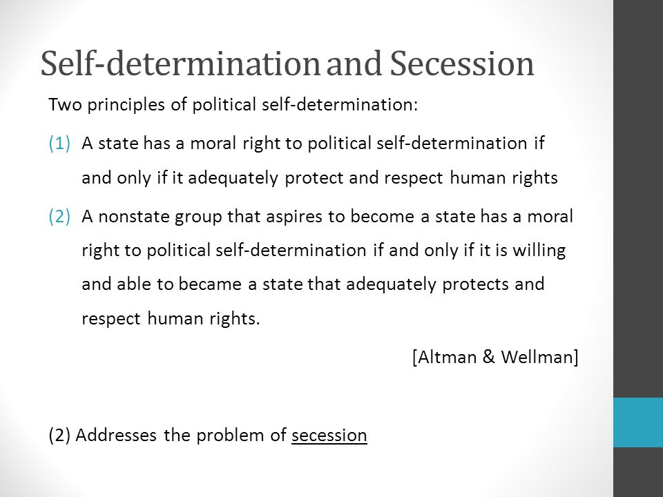 Self-determination and Secession Two principles of political self-determination: (1)A state has a moral right to political self-determination if and only if it adequately protect and respect human rights (2)A nonstate group that aspires to become a state has a moral right to political self-determination if and only if it is willing and able to became a state that adequately protects and respect human rights.