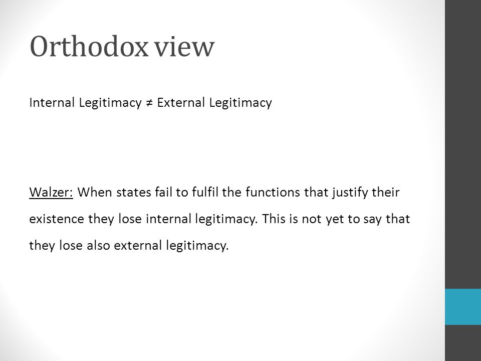 Orthodox view Internal Legitimacy ≠ External Legitimacy Walzer: When states fail to fulfil the functions that justify their existence they lose internal legitimacy.