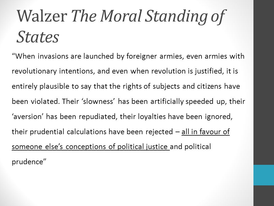 Walzer The Moral Standing of States When invasions are launched by foreigner armies, even armies with revolutionary intentions, and even when revolution is justified, it is entirely plausible to say that the rights of subjects and citizens have been violated.