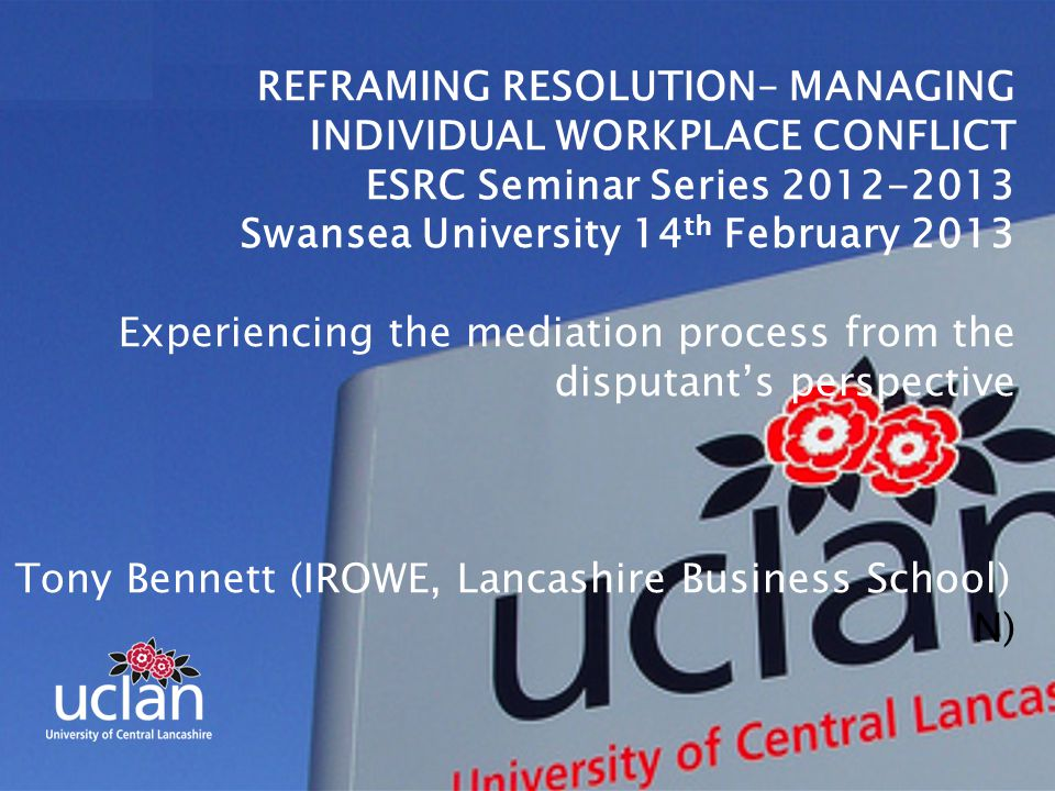 REFRAMING RESOLUTION– MANAGING INDIVIDUAL WORKPLACE CONFLICT ESRC Seminar Series 2012-2013 Swansea University 14 th February 2013 Experiencing the mediation process from the disputant's perspective Tony Bennett (IROWE, Lancashire Business School) N)