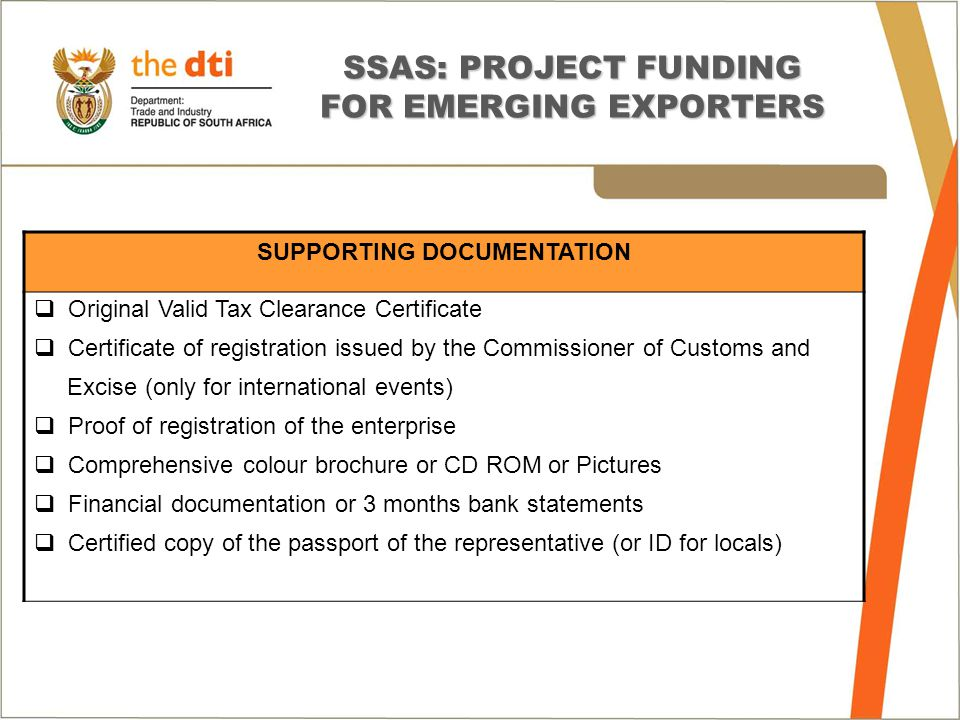 SSAS: PROJECT FUNDING FOR EMERGING EXPORTERS SUPPORTING DOCUMENTATION  Original Valid Tax Clearance Certificate  Certificate of registration issued by the Commissioner of Customs and Excise (only for international events)  Proof of registration of the enterprise  Comprehensive colour brochure or CD ROM or Pictures  Financial documentation or 3 months bank statements  Certified copy of the passport of the representative (or ID for locals)