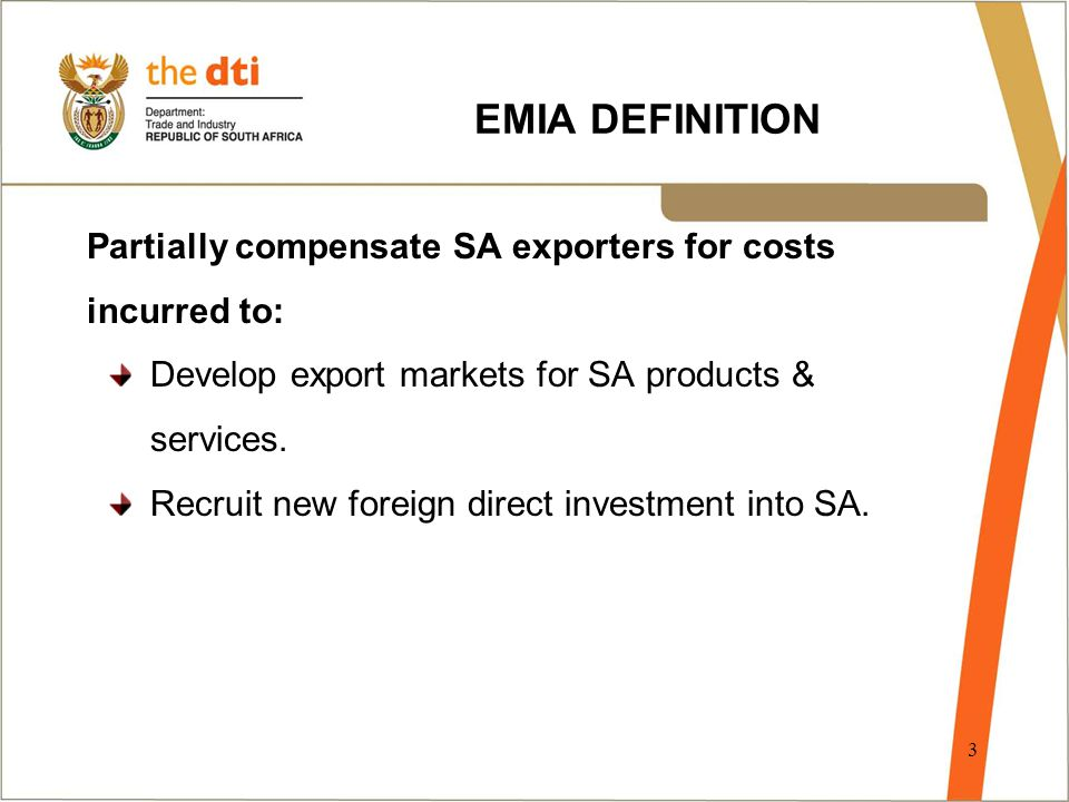3 EMIA DEFINITION Partially compensate SA exporters for costs incurred to: Develop export markets for SA products & services. Recruit new foreign dire