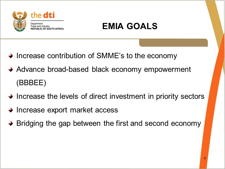 4 EMIA GOALS Increase contribution of SMME's to the economy Advance broad-based black economy empowerment (BBBEE) Increase the levels of direct investment in priority sectors Increase export market access Bridging the gap between the first and second economy