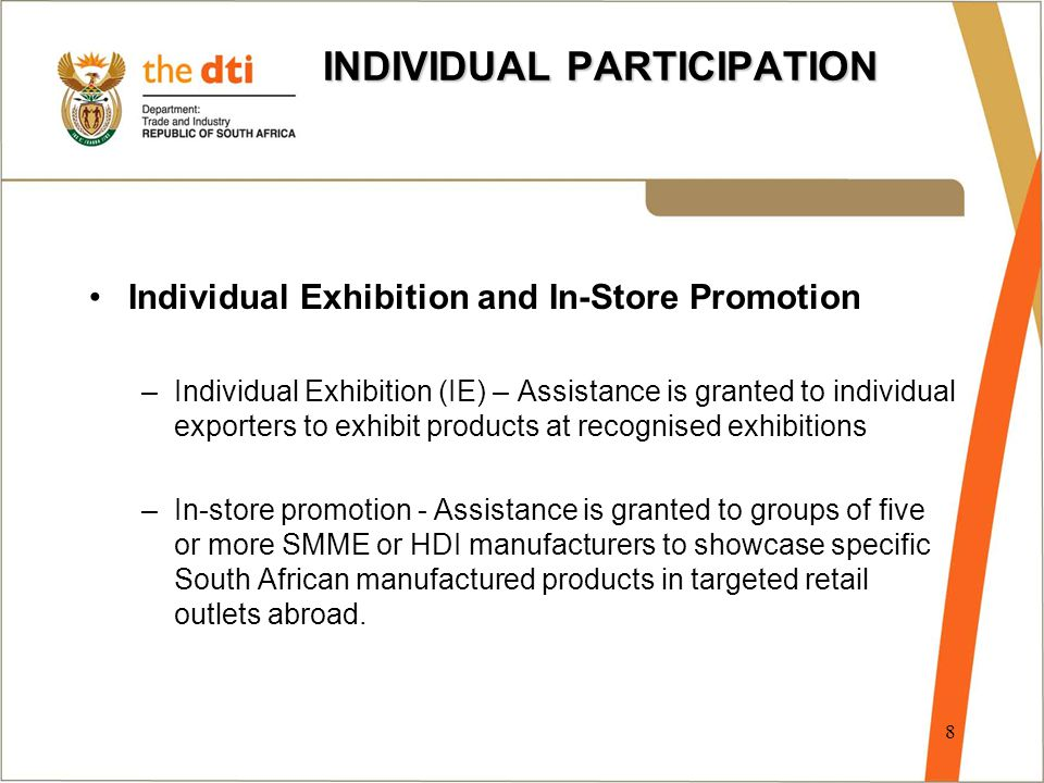INDIVIDUAL PARTICIPATION Individual Exhibition and In-Store Promotion –Individual Exhibition (IE) – Assistance is granted to individual exporters to exhibit products at recognised exhibitions –In-store promotion - Assistance is granted to groups of five or more SMME or HDI manufacturers to showcase specific South African manufactured products in targeted retail outlets abroad.