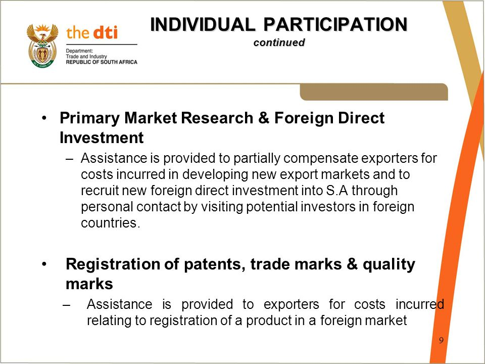 INDIVIDUAL PARTICIPATION continued Primary Market Research & Foreign Direct Investment –Assistance is provided to partially compensate exporters for costs incurred in developing new export markets and to recruit new foreign direct investment into S.A through personal contact by visiting potential investors in foreign countries.