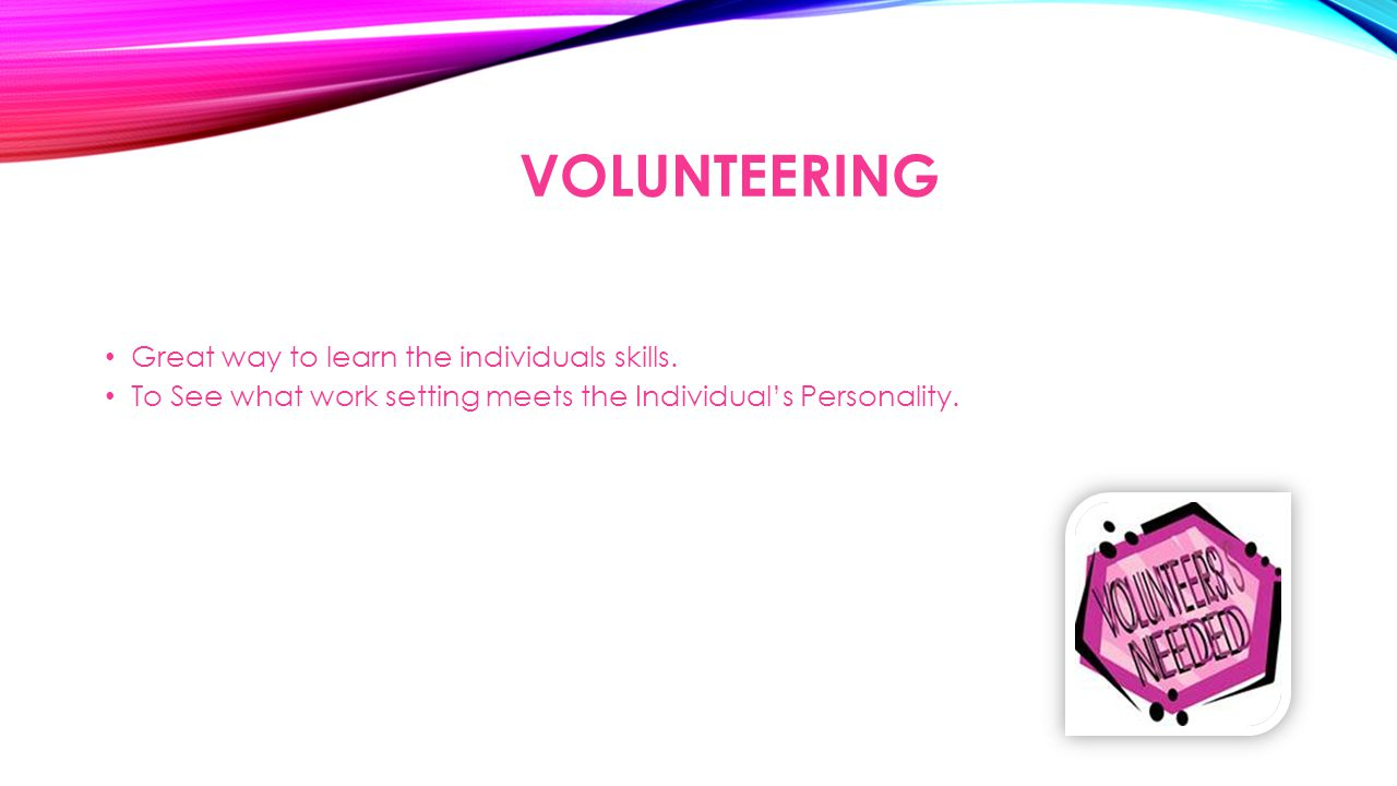 VOLUNTEERING Great way to learn the individuals skills. To See what work setting meets the Individual's Personality.