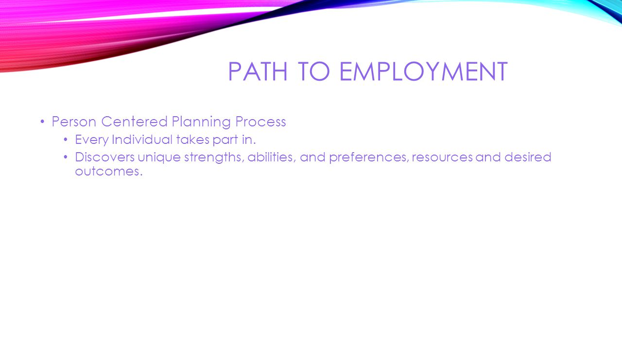 PATH TO EMPLOYMENT Person Centered Planning Process Every Individual takes part in. Discovers unique strengths, abilities, and preferences, resources