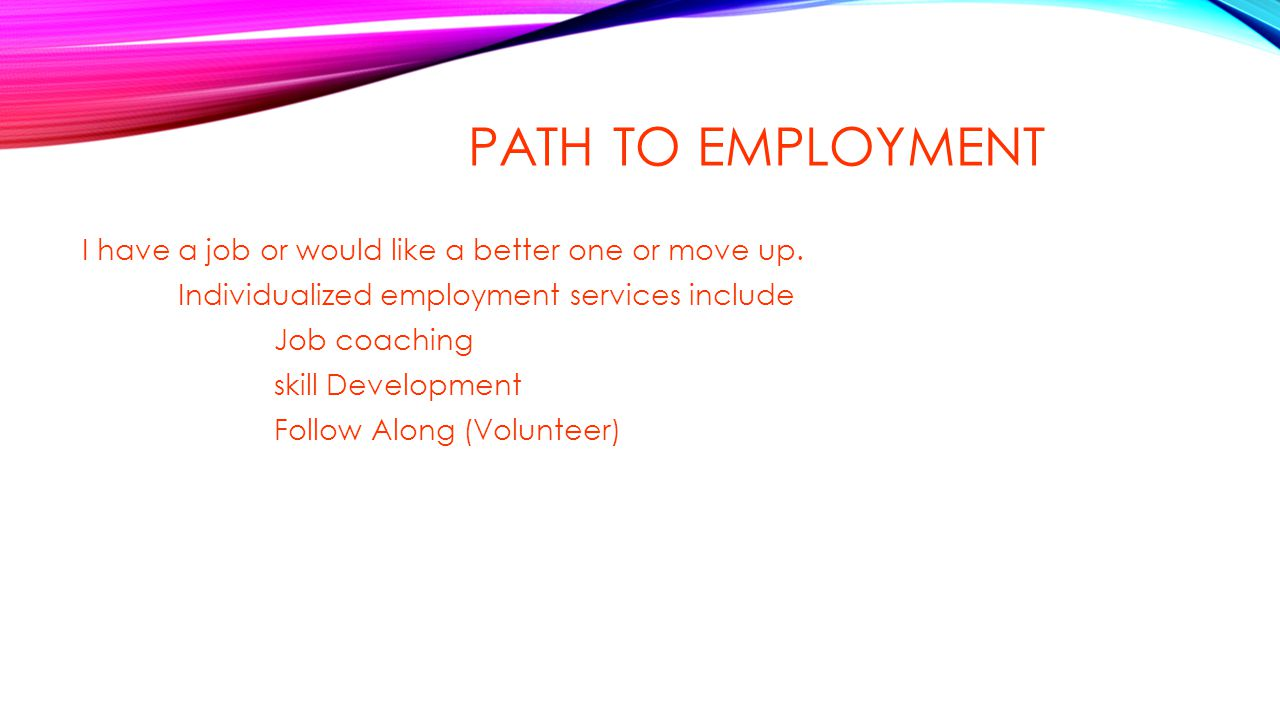 PATH TO EMPLOYMENT I have a job or would like a better one or move up. Individualized employment services include Job coaching skill Development Follo