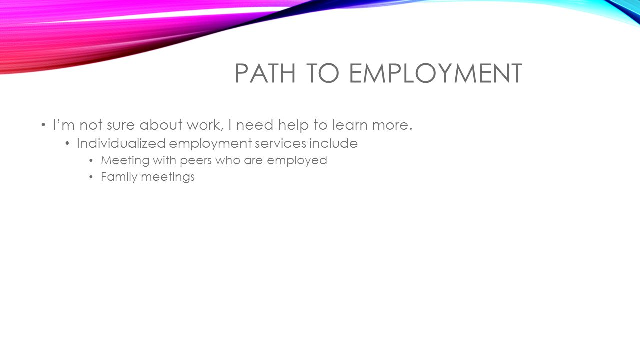PATH TO EMPLOYMENT I'm not sure about work, I need help to learn more.