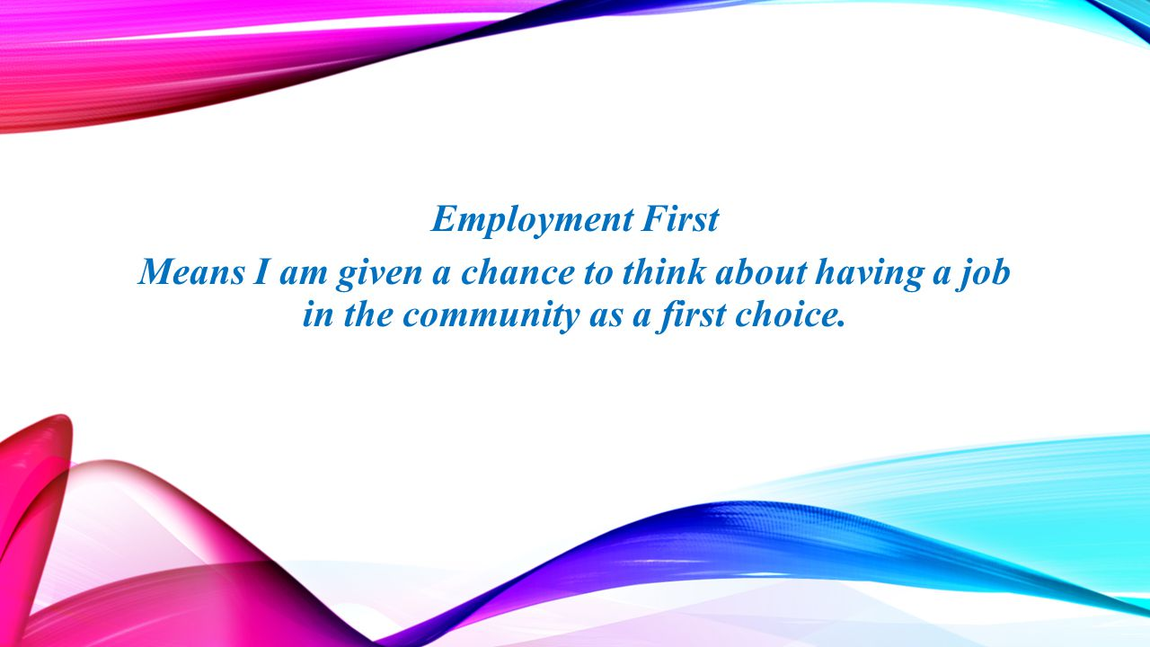 Employment First Means I am given a chance to think about having a job in the community as a first choice.