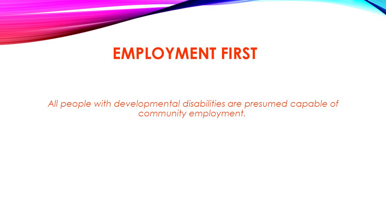 EMPLOYMENT FIRST All people with developmental disabilities are presumed capable of community employment.